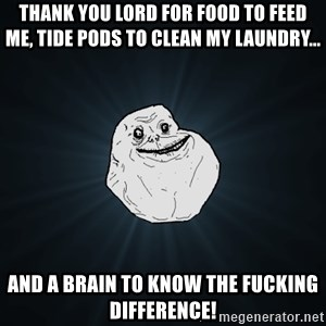 Forever Alone - thank you lord for food to feed me, tide pods to clean my laundry... and a brain to know the fucking difference!