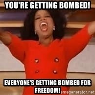 giving oprah - You're getting bombed! everyone's getting bombed for freedom!