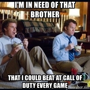 step brothers - I'm in need of that brother  That I could beat at call of duty every game