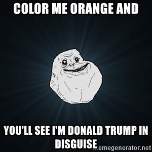 Forever Alone - Color me orange and You'll see I'm Donald trump in disguise