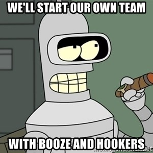 Bender - We'll start our own team With booze and hookers