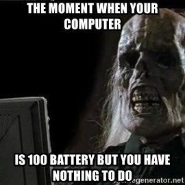 OP will surely deliver skeleton - the moment when your computer is 100 battery but you have nothing to do
