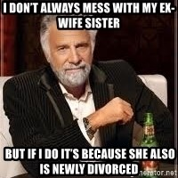 I don't always guy meme - I don't always mess with my ex-wife sister  But if I do it's because she also is newly divorced