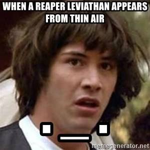 Conspiracy Keanu - When a reaper leviathan appears from thin air . _ .