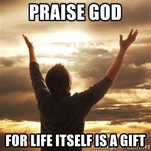 Praise - praise god for life itself is a gift