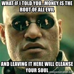 What If I Told You - what if i told you...money is the root of all evil and leaving it here will cleanse your soul