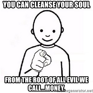 GUESS WHO YOU - you can cleanse your soul from the root of all evil we call...money.