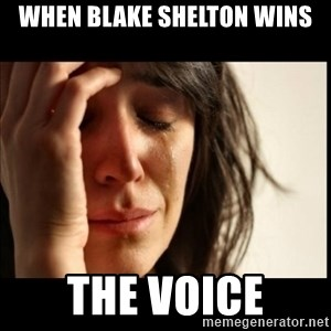 First World Problems - When Blake Shelton wins The Voice