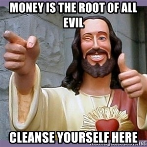 buddy jesus - Money is the root of all evil cleanse yourself here