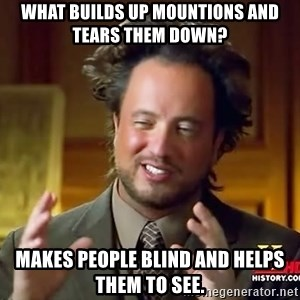 Ancient Aliens - what builds up mountions and tears them down? Makes people blind and helps them to see.