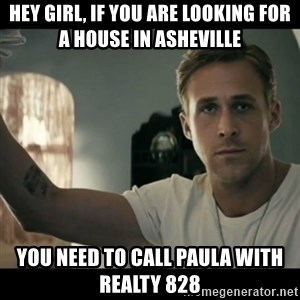 ryan gosling hey girl - Hey Girl, If you are looking for a house in Asheville  You need to call Paula with REALTY 828