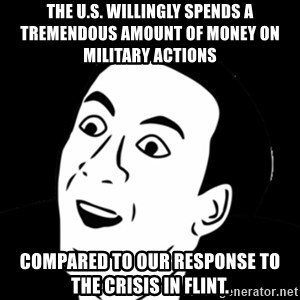 you don't say meme - the U.S. willingly spends a tremendous amount of money on military actions  compared to our response to the crisis in Flint.