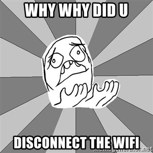 Whyyy??? - why why did u disconnect the wifi