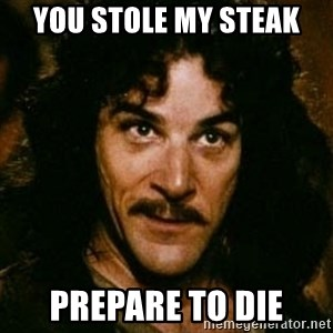 You keep using that word, I don't think it means what you think it means - You stole my steak  Prepare to die