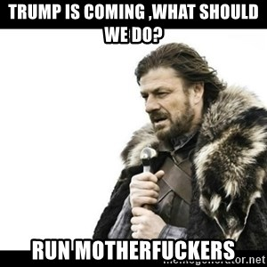Winter is Coming - trump is coming ,what should we do? run motherfuckers