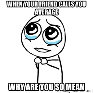 pleaseguy  - When your friend calls you average Why are you so mean