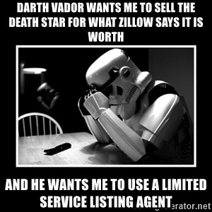 Sad Trooper - Darth vador wants me to sell the death star for what zillow says it is worth and he wants me to use a limited service listing agent