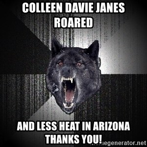 Insanity Wolf - Colleen Davie Janes roared and Less Heat in Arizona thanks you!