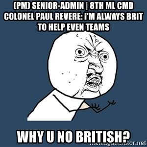 Y U No - (PM) Senior-Admin | 8th ML CMD Colonel Paul Revere: I'm always Brit to help even teams WHY U NO BRITISH?