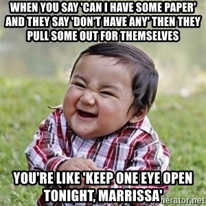 evil toddler kid2 - When you say 'Can I have some paper' and they say 'don't have any' then they pull some out for themselves You're like 'Keep one eye open tonight, Marrissa'