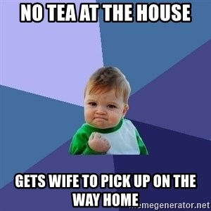 Success Kid - No tea at the house Gets wife to pick up on the way home
