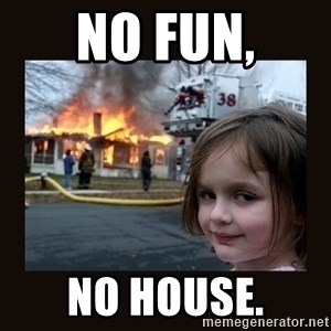 burning house girl - No fun, NO HOUSE.