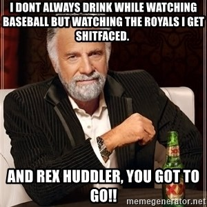 The Most Interesting Man In The World - I dont always drink while watching baseball but watching the Royals I get shitfaced. And Rex huddler, you got to go!!
