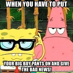 Serious Spongebob - when you have to put your big boy pants on and give the bad news!