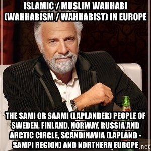 The Most Interesting Man In The World - Islamic / Muslim Wahhabi (Wahhabism / Wahhabist) in Europe  The Sami or Saami (Laplander) People of Sweden, Finland, Norway, Russia and Arctic Circle, Scandinavia (Lapland - Sampi Region) and Northern Europe