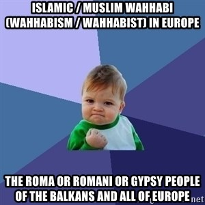 Success Kid - Islamic / Muslim Wahhabi (Wahhabism / Wahhabist) in Europe  The Roma or Romani or Gypsy People of the Balkans and all of Europe
