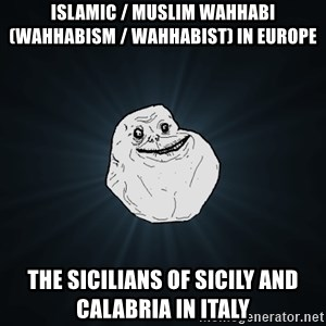 Forever Alone - Islamic / Muslim Wahhabi (Wahhabism / Wahhabist) in Europe  The Sicilians of Sicily and Calabria in Italy