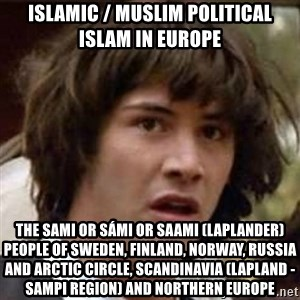 Conspiracy Keanu - Islamic / Muslim Political Islam in Europe  The Sami or Sámi or Saami (Laplander) People of Sweden, Finland, Norway, Russia and Arctic Circle, Scandinavia (Lapland - Sampi Region) and Northern Europe