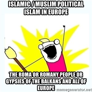 All the things - Islamic / Muslim Political Islam in Europe  The Roma or Romany People or Gypsies of the Balkans and all of Europe
