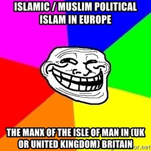 Trollface - Islamic / Muslim Political Islam in Europe  The Manx of The Isle of Man in (UK or United Kingdom) Britain