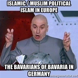Dr Evil meme - Islamic / Muslim Political Islam in Europe  The Bavarians of Bavaria in Germany