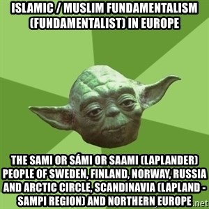 Advice Yoda Gives - Islamic / Muslim Fundamentalism (Fundamentalist) in Europe  The Sami or Sámi or Saami (Laplander) People of Sweden, Finland, Norway, Russia and Arctic Circle, Scandinavia (Lapland - Sampi Region) and Northern Europe