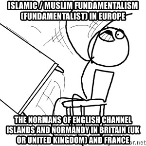Desk Flip Rage Guy - Islamic / Muslim Fundamentalism (Fundamentalist) in Europe  The Normans of English Channel Islands and Normandy in Britain (UK or United Kingdom) and France