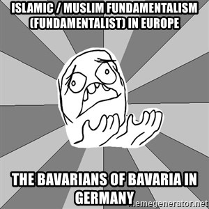 Whyyy??? - Islamic / Muslim Fundamentalism (Fundamentalist) in Europe  The Bavarians of Bavaria in Germany