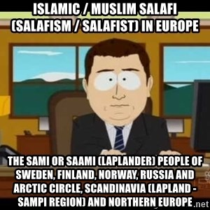 south park aand it's gone - Islamic / Muslim Salafi (Salafism / Salafist) in Europe  The Sami or Saami (Laplander) People of Sweden, Finland, Norway, Russia and Arctic Circle, Scandinavia (Lapland - Sampi Region) and Northern Europe