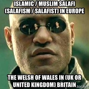 What if I told you / Matrix Morpheus - Islamic / Muslim Salafi (Salafism / Salafist) in Europe  The Welsh of Wales in (UK or United Kingdom) Britain