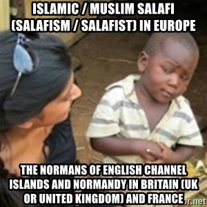 Skeptical african kid  - Islamic / Muslim Salafi (Salafism / Salafist) in Europe  The Normans of English Channel Islands and Normandy in Britain (UK or United Kingdom) and France