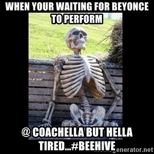 Still Waiting - When your waiting for Beyonce to perform @ Coachella but hella tired...#Beehive