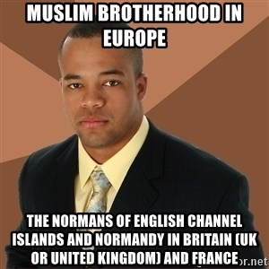Successful Black Man - Muslim Brotherhood in Europe  The Normans of English Channel Islands and Normandy in Britain (UK or United Kingdom) and France