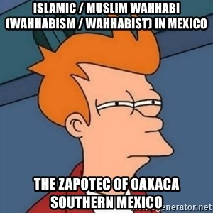 Not sure if troll - Islamic / Muslim Wahhabi (Wahhabism / Wahhabist) in Mexico  The Zapotec of Oaxaca Southern Mexico