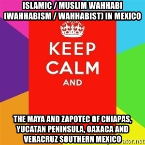 Keep calm and - Islamic / Muslim Wahhabi (Wahhabism / Wahhabist) in Mexico  The Maya and Zapotec of Chiapas, Yucatan Peninsula, Oaxaca and Veracruz Southern Mexico