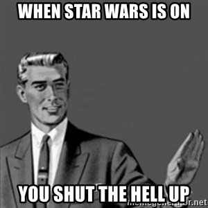 Correction Guy - WHEN STAR WARS IS ON You shut the hell up