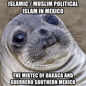 Awkward Seal - Islamic / Muslim Political Islam in Mexico  The Mixtec of Oaxaca and Guerrero Southern Mexico