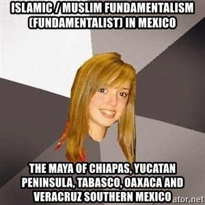 Musically Oblivious 8th Grader - Islamic / Muslim Fundamentalism (Fundamentalist) in Mexico  The Maya of Chiapas, Yucatan Peninsula, Tabasco, Oaxaca and Veracruz Southern Mexico