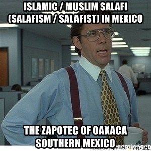 Yeah If You Could Just - Islamic / Muslim Salafi (Salafism / Salafist) in Mexico  The Zapotec of Oaxaca Southern Mexico