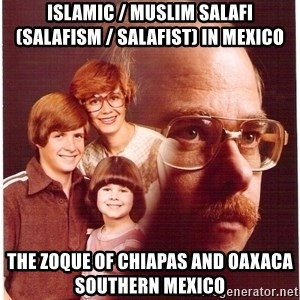 Vengeance Dad - Islamic / Muslim Salafi (Salafism / Salafist) in Mexico  The Zoque of Chiapas and Oaxaca Southern Mexico